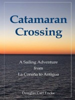 Catamaran Crossing: A Sailing Adventure from La Coru�a to Antigua by Douglas Carl Fricke, Published by Allodium Chase 1st Place Nonfiction Travel Adventure