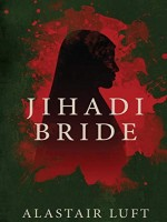 Jihadi Bride by Alastair Luft, Published by Black Rose Writing : 2nd Place in Fiction - Thriller - Terrorist