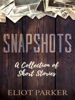 Snapshots by Eliot Parker, Published by Morgan James Fiction 1st Place Fiction - Short Stories - Anthologies